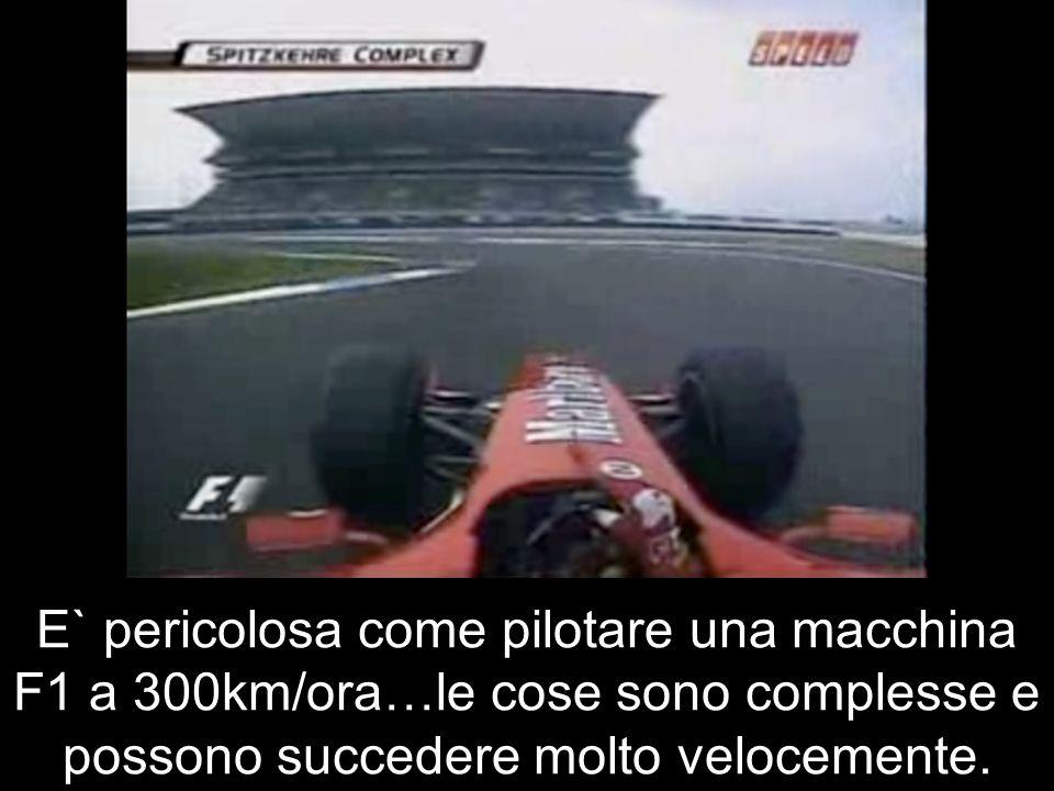 E` pericolosa come pilotare una macchina F1 a 300km/ora…le cose sono complesse e possono succedere molto velocemente.