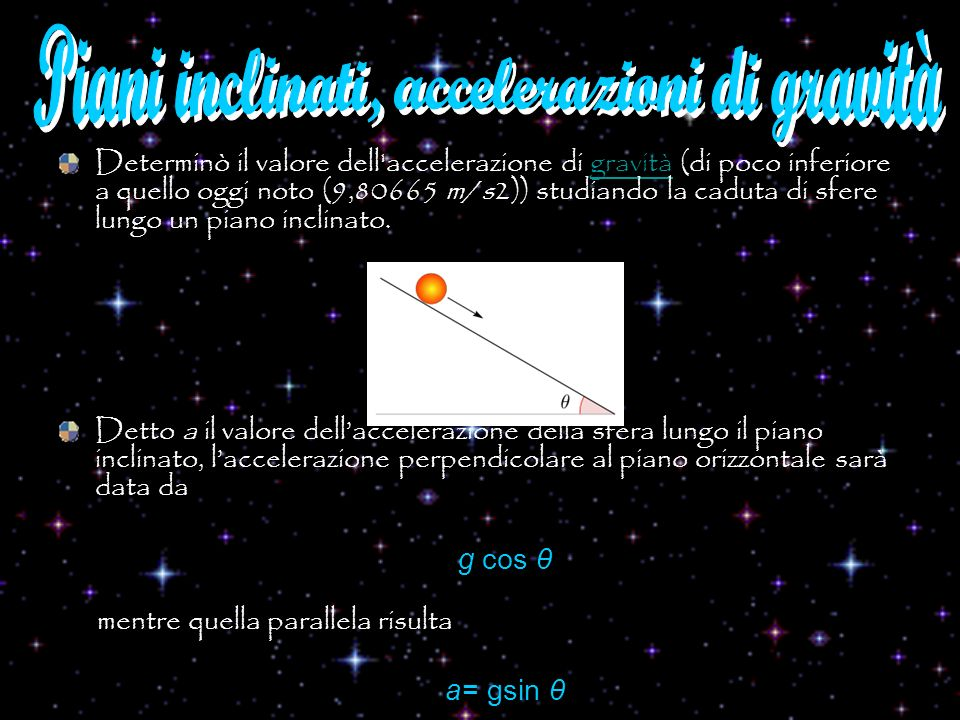 Determinò il valore dell'accelerazione di gravità (di poco inferiore a quello oggi noto (9,80665 m/s2)) studiando la caduta di sfere lungo un piano in