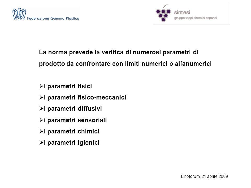 Enoforum, 21 aprile 2009 La norma prevede la verifica di numerosi parametri di prodotto da confrontare con limiti numerici o alfanumerici i parametri fisici i parametri fisico-meccanici i parametri diffusivi i parametri sensoriali i parametri chimici i parametri igienici