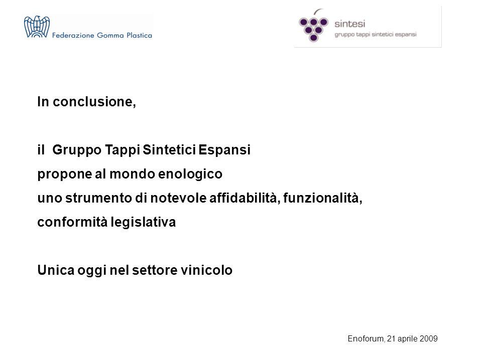 Enoforum, 21 aprile 2009 In conclusione, il Gruppo Tappi Sintetici Espansi propone al mondo enologico uno strumento di notevole affidabilità, funzionalità, conformità legislativa Unica oggi nel settore vinicolo