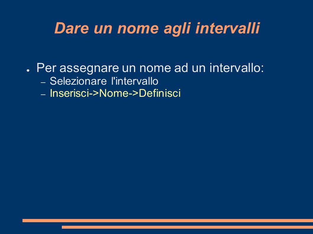 Dare un nome agli intervalli Per assegnare un nome ad un intervallo: – Selezionare l'intervallo – Inserisci->Nome->Definisci