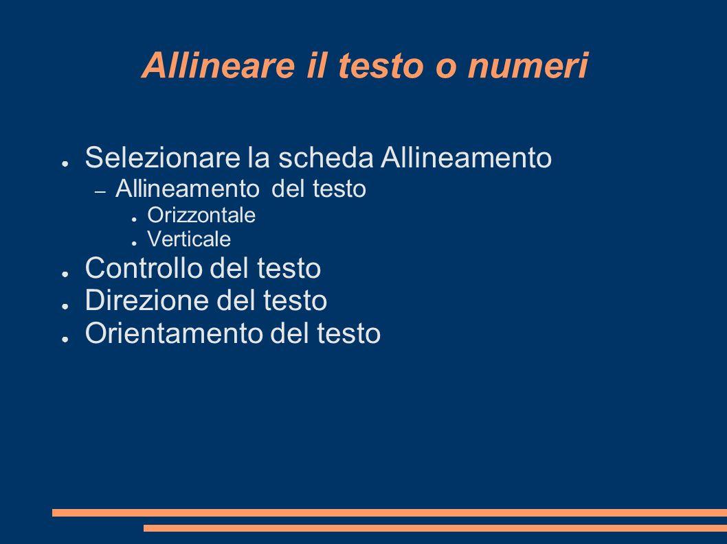 Allineare il testo o numeri Selezionare la scheda Allineamento – Allineamento del testo Orizzontale Verticale Controllo del testo Direzione del testo
