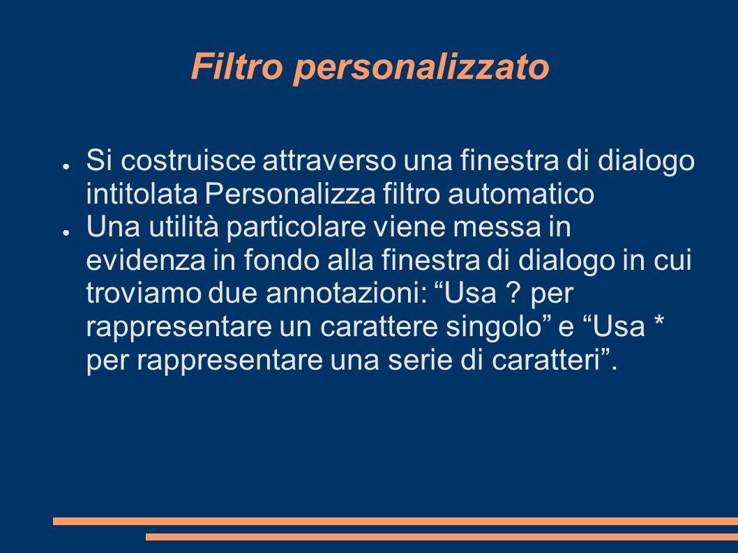 Filtro personalizzato Si costruisce attraverso una finestra di dialogo intitolata Personalizza filtro automatico Una utilità particolare viene messa i