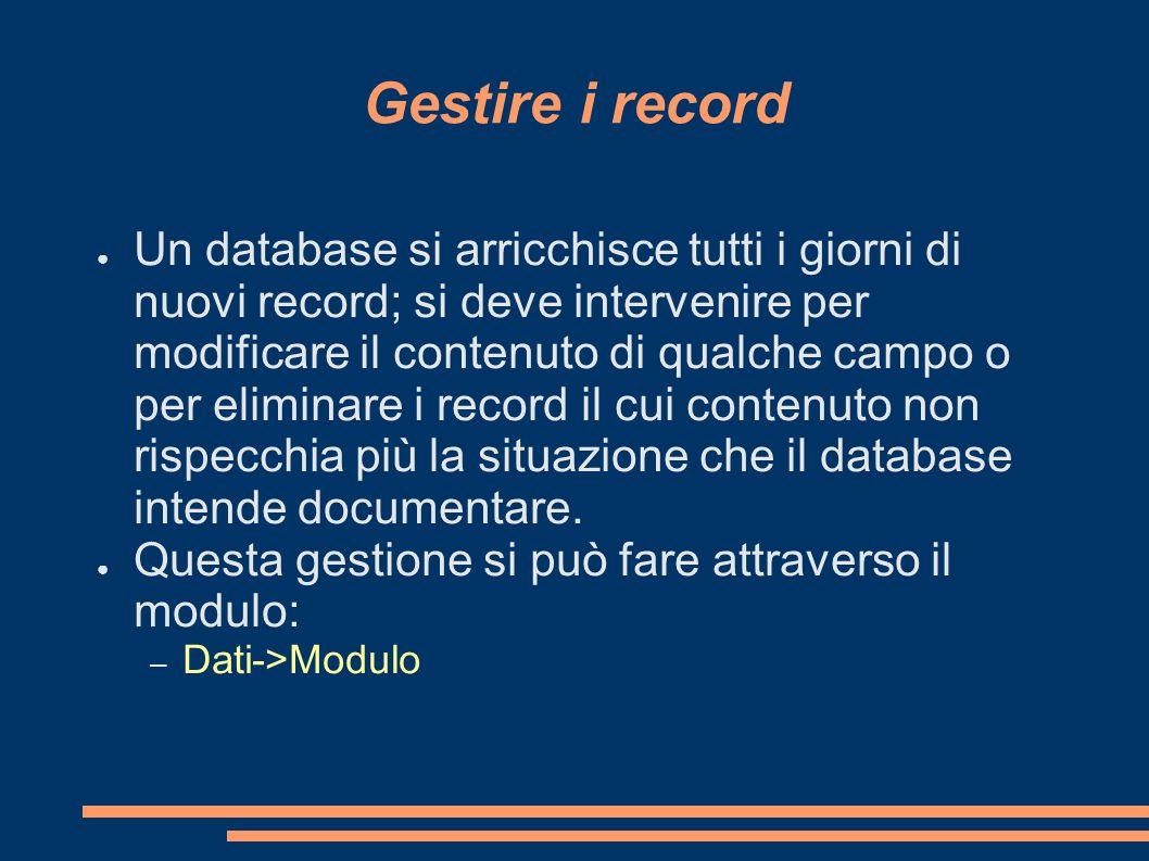 Gestire i record Un database si arricchisce tutti i giorni di nuovi record; si deve intervenire per modificare il contenuto di qualche campo o per eli