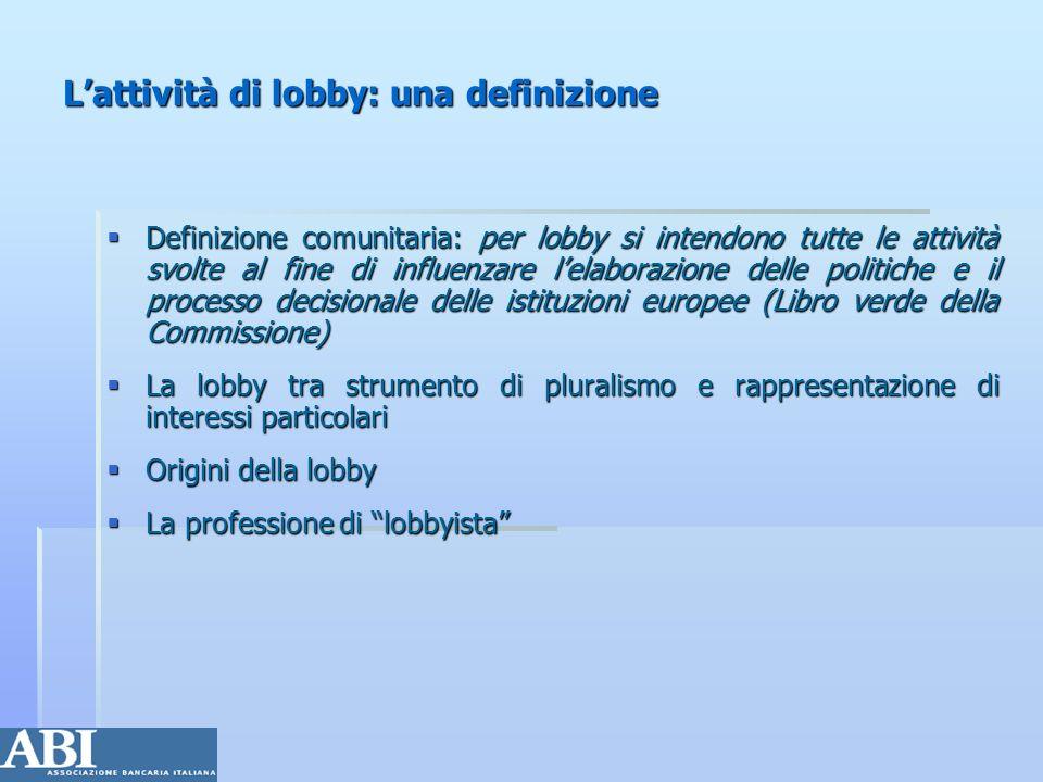 Riconoscimento istituzionale della lobby: provvedimenti comunitari e registro dei lobbyisti Riconoscimento istituzionale della lobby: provvedimenti comunitari e registro dei lobbyisti Alcune cifre (Cipi, 2005): Alcune cifre (Cipi, 2005): 55,000 lobbyisti attivi a Bruxelles, praticamente il doppio dei funzionari delle istituzioni comunitarie 55,000 lobbyisti attivi a Bruxelles, praticamente il doppio dei funzionari delle istituzioni comunitarie 700 studi professionali 700 studi professionali 400 gruppi di interesse 400 gruppi di interesse 150 società di consulenza 150 società di consulenza 30 camere di commercio 30 camere di commercio 1000 giornalisti accreditati 1000 giornalisti accreditati Bruxelles capitale europea della lobby Bruxelles capitale europea della lobby La lobbying in Europa