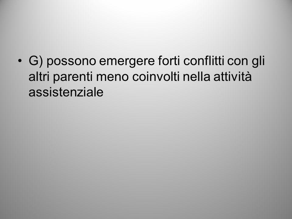G) possono emergere forti conflitti con gli altri parenti meno coinvolti nella attività assistenziale