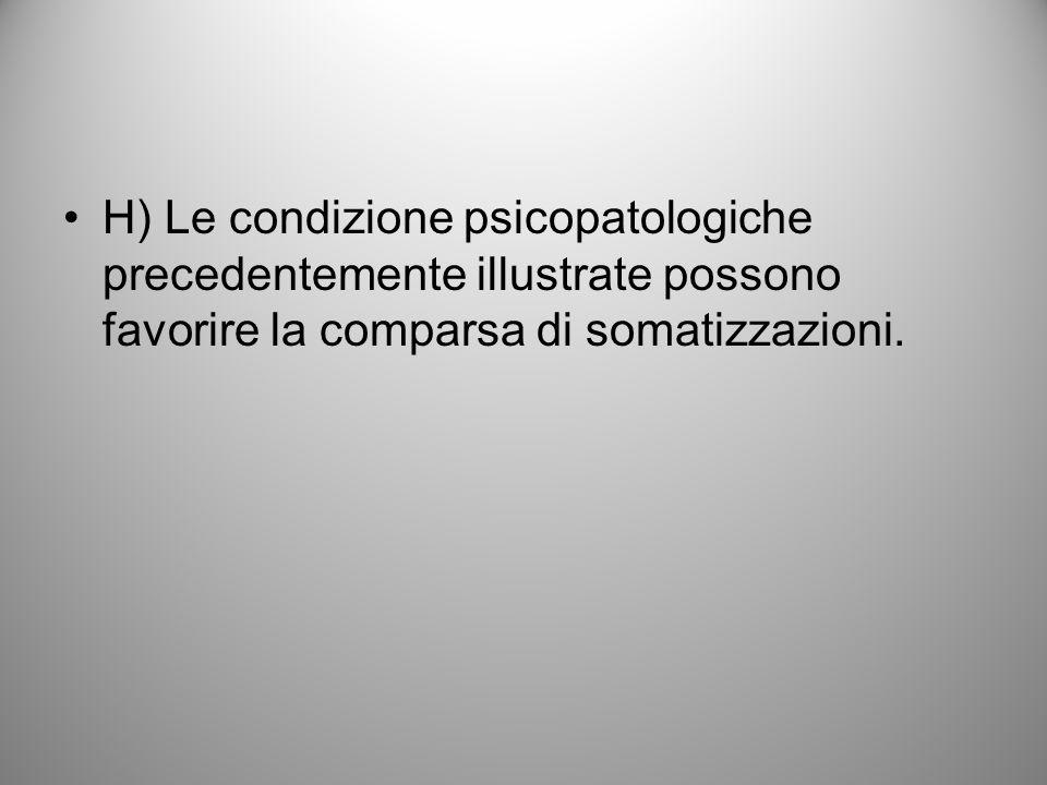 H) Le condizione psicopatologiche precedentemente illustrate possono favorire la comparsa di somatizzazioni.