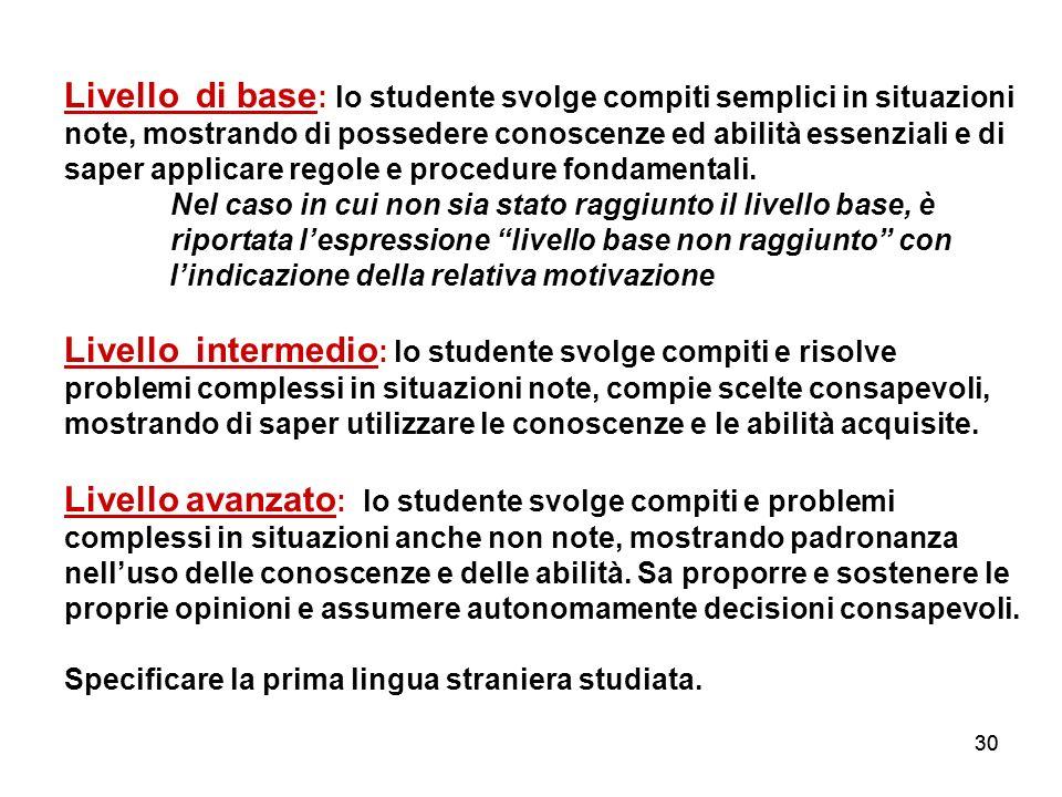30 Livello di base : lo studente svolge compiti semplici in situazioni note, mostrando di possedere conoscenze ed abilità essenziali e di saper applic