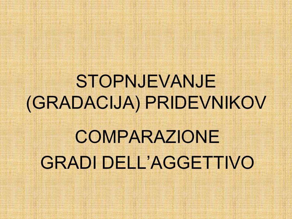 Latinski pridevnik ima tri stopnje: - osnovnik- pozitiv - primernik- komparativ - presežnik- superlativ Laggettivo italiano ha tre gradi: positivo comparativo superlativo