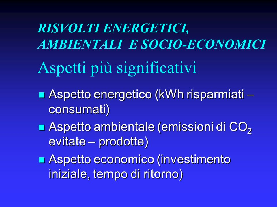 RISVOLTI ENERGETICI, AMBIENTALI E SOCIO-ECONOMICI Aspetto energetico (kWh risparmiati – consumati) Aspetto energetico (kWh risparmiati – consumati) Aspetto ambientale (emissioni di CO 2 evitate – prodotte) Aspetto ambientale (emissioni di CO 2 evitate – prodotte) Aspetto economico (investimento iniziale, tempo di ritorno) Aspetto economico (investimento iniziale, tempo di ritorno) Aspetti più significativi