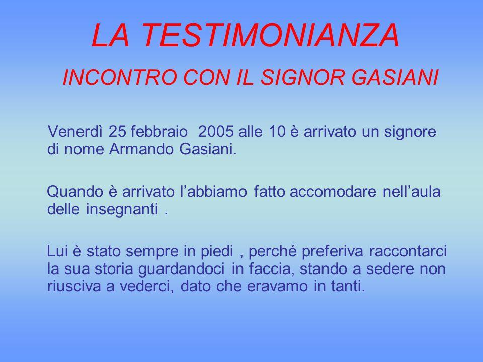 LA TESTIMONIANZA INCONTRO CON IL SIGNOR GASIANI Venerdì 25 febbraio 2005 alle 10 è arrivato un signore di nome Armando Gasiani. Quando è arrivato labb