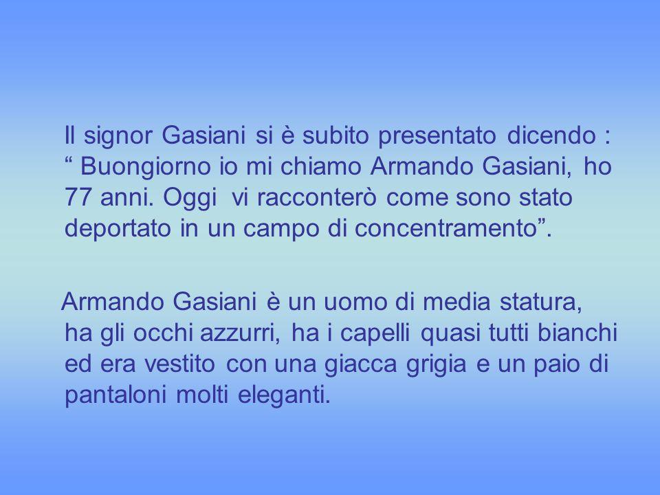 Il signor Gasiani si è subito presentato dicendo : Buongiorno io mi chiamo Armando Gasiani, ho 77 anni. Oggi vi racconterò come sono stato deportato i