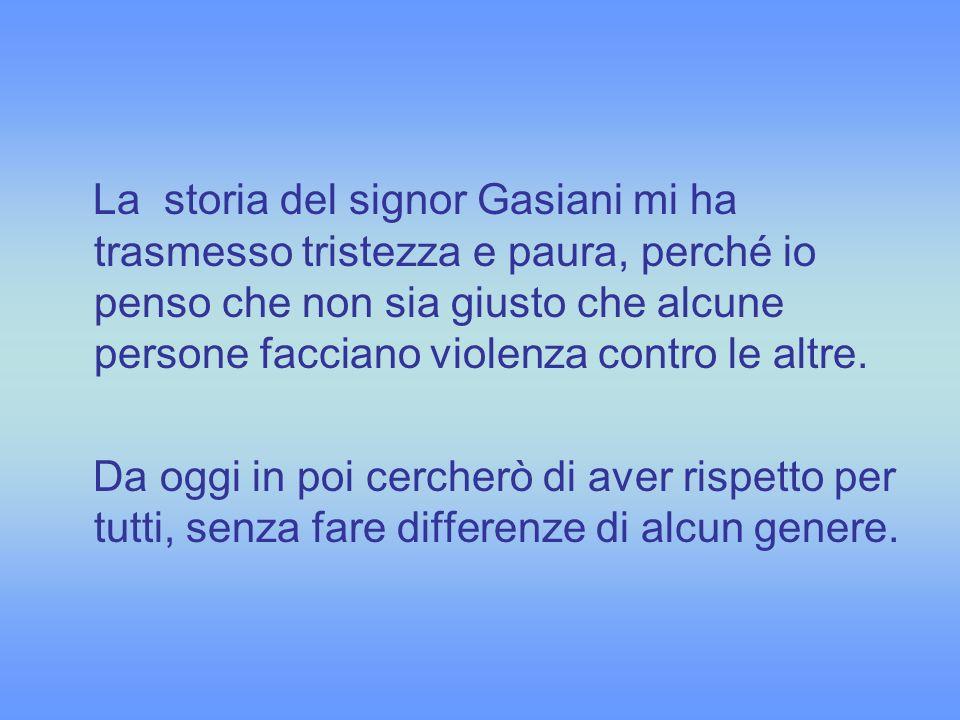 La storia del signor Gasiani mi ha trasmesso tristezza e paura, perché io penso che non sia giusto che alcune persone facciano violenza contro le altr