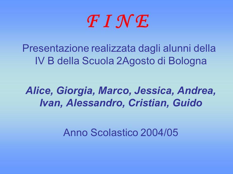 F I N E Presentazione realizzata dagli alunni della IV B della Scuola 2Agosto di Bologna Alice, Giorgia, Marco, Jessica, Andrea, Ivan, Alessandro, Cri