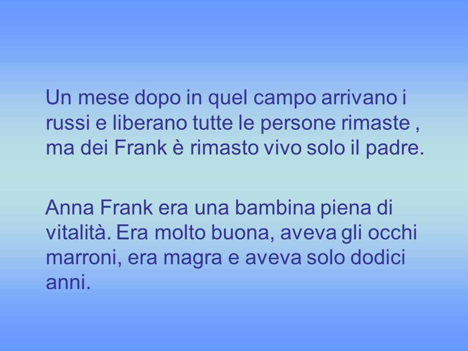 Un mese dopo in quel campo arrivano i russi e liberano tutte le persone rimaste, ma dei Frank è rimasto vivo solo il padre. Anna Frank era una bambina