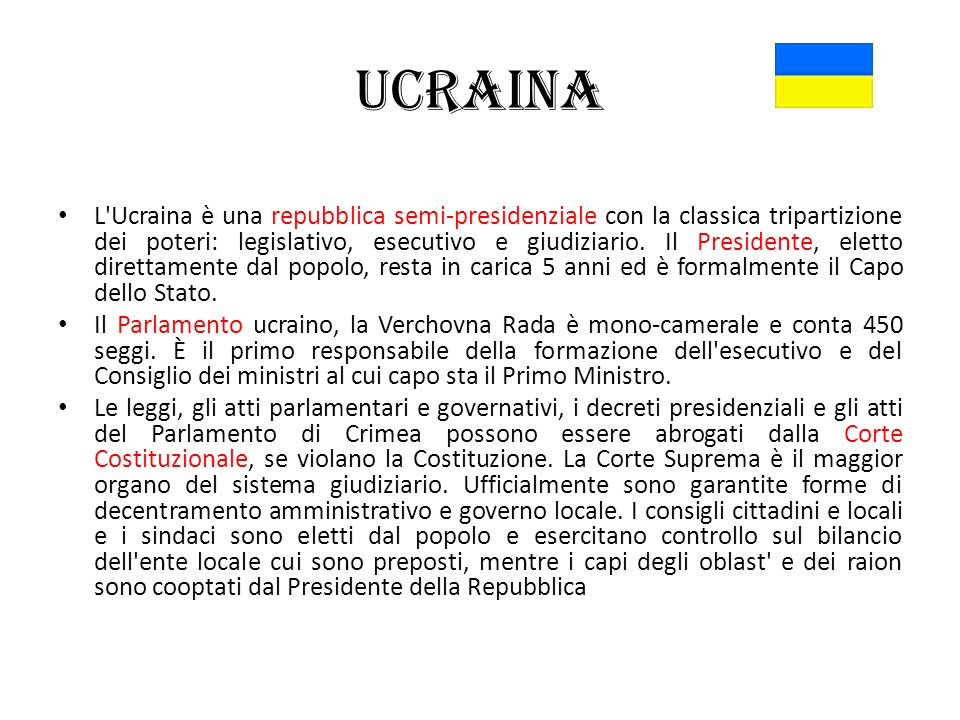 Ucraina L'Ucraina è una repubblica semi-presidenziale con la classica tripartizione dei poteri: legislativo, esecutivo e giudiziario. Il Presidente, e