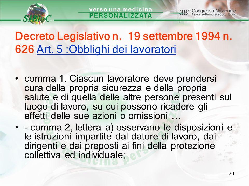 26 Decreto Legislativo n. 19 settembre 1994 n. 626 Art. 5 :Obblighi dei lavoratori comma 1. Ciascun lavoratore deve prendersi cura della propria sicur