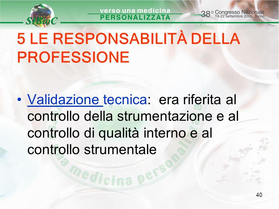 40 5 LE RESPONSABILITÀ DELLA PROFESSIONE Validazione tecnica: era riferita al controllo della strumentazione e al controllo di qualità interno e al co