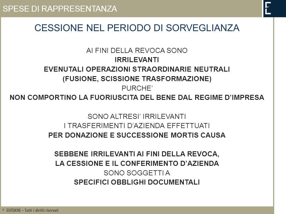 CESSIONE NEL PERIODO DI SORVEGLIANZA AI FINI DELLA REVOCA SONO IRRILEVANTI EVENUTALI OPERAZIONI STRAORDINARIE NEUTRALI (FUSIONE, SCISSIONE TRASFORMAZIONE) PURCHE NON COMPORTINO LA FUORIUSCITA DEL BENE DAL REGIME DIMPRESA SONO ALTRESI IRRILEVANTI I TRASFERIMENTI DAZIENDA EFFETTUATI PER DONAZIONE E SUCCESSIONE MORTIS CAUSA SEBBENE IRRILEVANTI AI FINI DELLA REVOCA, LA CESSIONE E IL CONFERIMENTO DAZIENDA SONO SOGGETTI A SPECIFICI OBBLIGHI DOCUMENTALI SPESE DI RAPPRESENTANZA