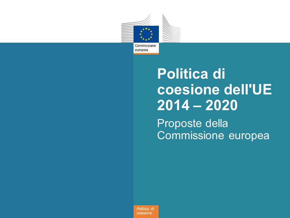 Politica di coesione Politica di coesione dell'UE 2014 – 2020 Proposte della Commissione europea