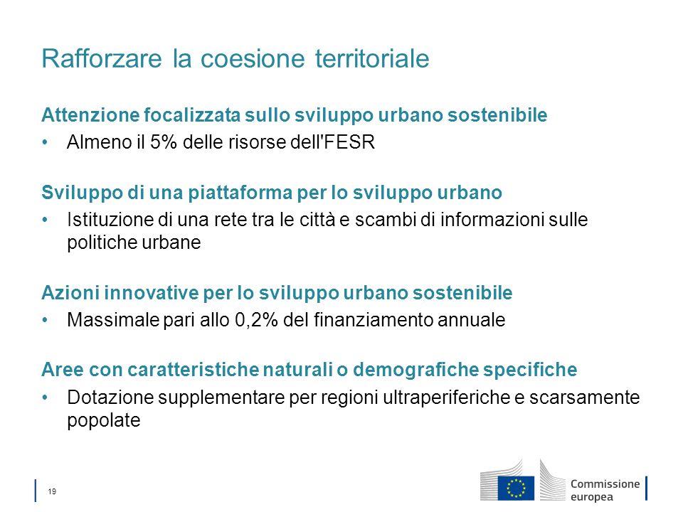19 Rafforzare la coesione territoriale Attenzione focalizzata sullo sviluppo urbano sostenibile Almeno il 5% delle risorse dell'FESR Sviluppo di una p