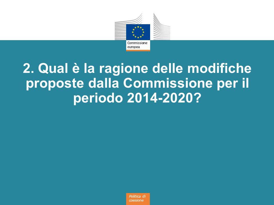 Politica di coesione 2. Qual è la ragione delle modifiche proposte dalla Commissione per il periodo 2014-2020?