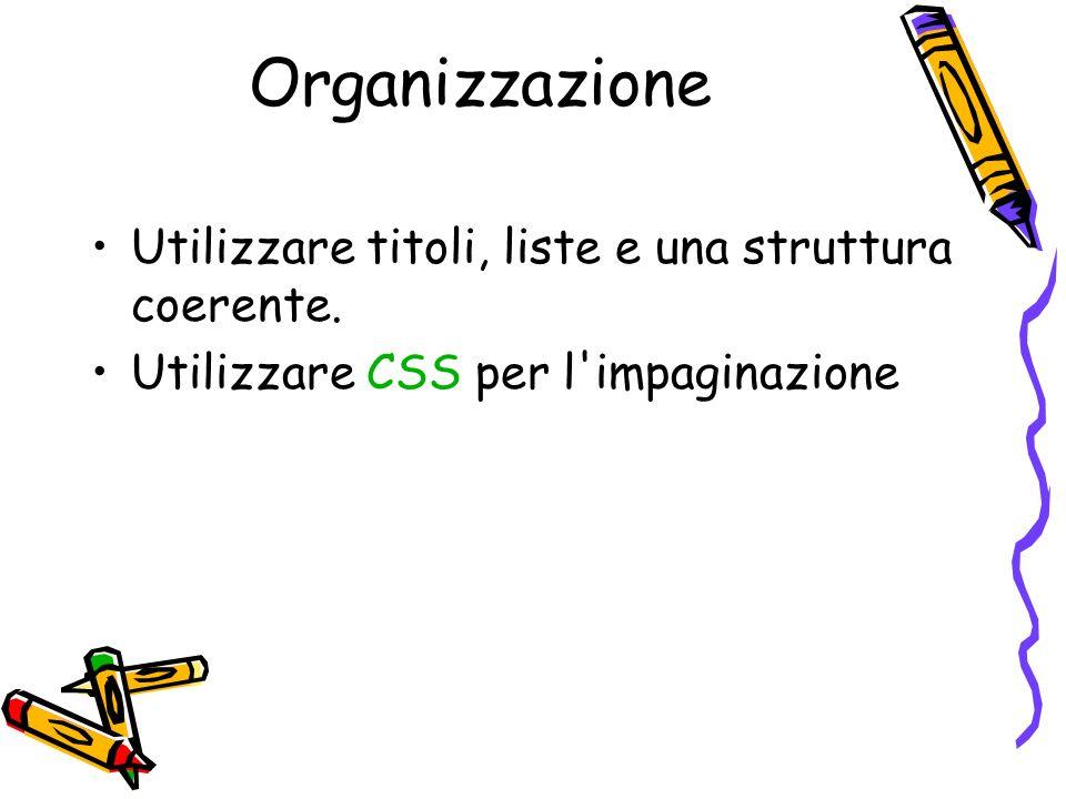 Organizzazione Utilizzare titoli, liste e una struttura coerente. Utilizzare CSS per l'impaginazione