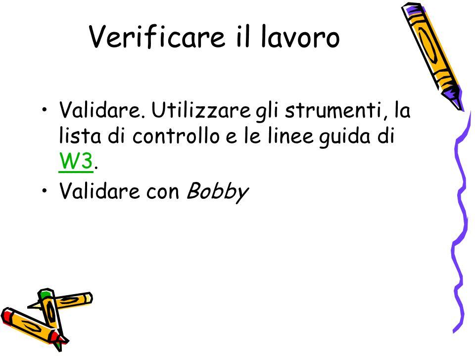 Verificare il lavoro Validare. Utilizzare gli strumenti, la lista di controllo e le linee guida di W3. W3 Validare con Bobby