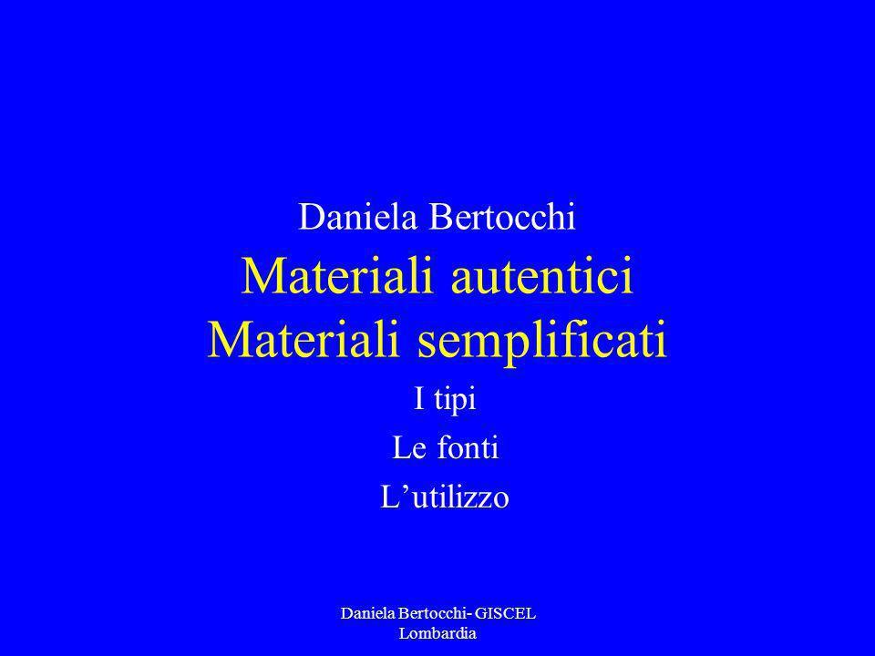 Daniela Bertocchi- GISCEL Lombardia Daniela Bertocchi Materiali autentici Materiali semplificati I tipi Le fonti Lutilizzo
