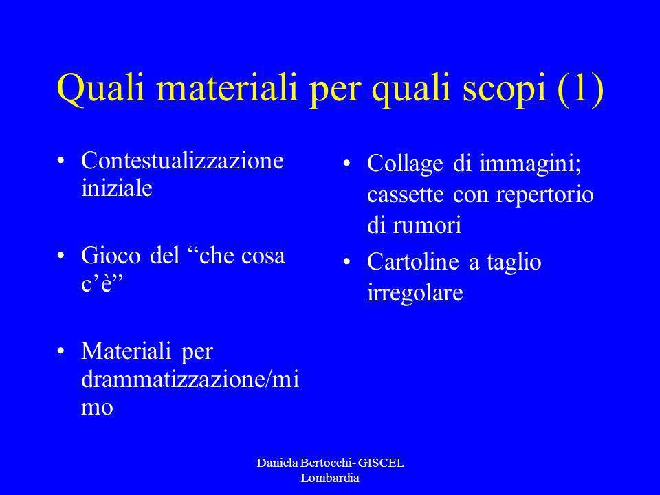 Daniela Bertocchi- GISCEL Lombardia Quali materiali per quali scopi (1) Contestualizzazione iniziale Gioco del che cosa cè Materiali per drammatizzazi