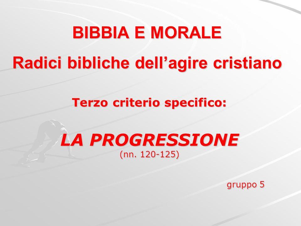 BIBBIA E MORALE Radici bibliche dellagire cristiano Terzo criterio specifico: LA PROGRESSIONE (nn. 120-125) gruppo 5