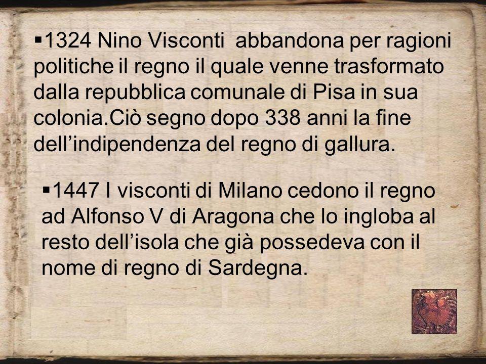 1324 Nino Visconti abbandona per ragioni politiche il regno il quale venne trasformato dalla repubblica comunale di Pisa in sua colonia.Ciò segno dopo