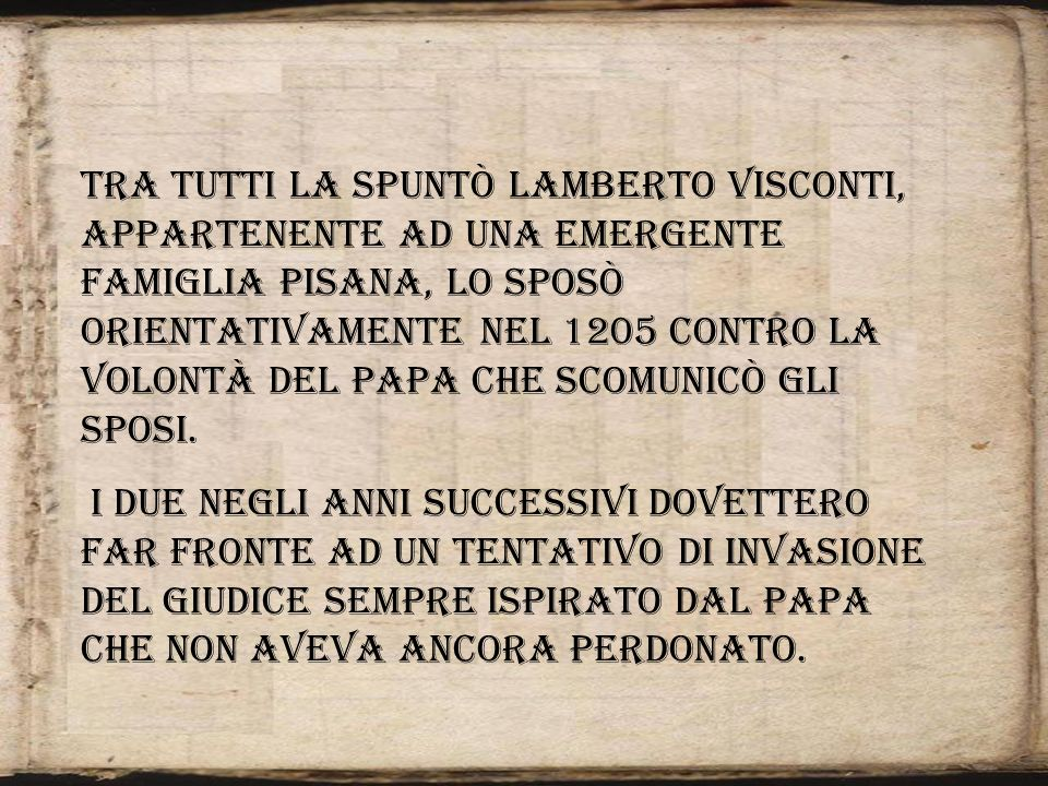 Tra tutti la spuntò Lamberto Visconti, appartenente ad una emergente famiglia pisana, lo sposò orientativamente nel 1205 contro la volontà del Papa ch
