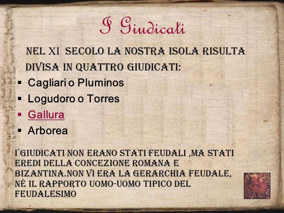 I Giudicati Nel secolo la nostra isola risulta divisa in quattro giudicati: Cagliari o Pluminos Logudoro o Torres Gallura Gallura Arborea. I giudicati