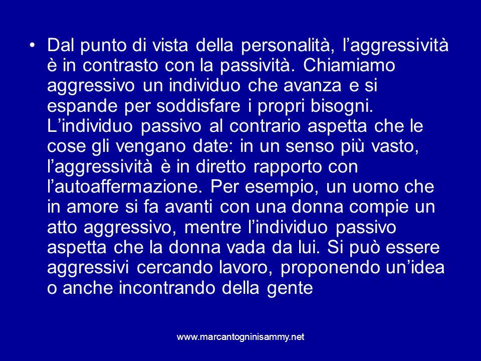 www.marcantogninisammy.net Dal punto di vista della personalità, laggressività è in contrasto con la passività. Chiamiamo aggressivo un individuo che