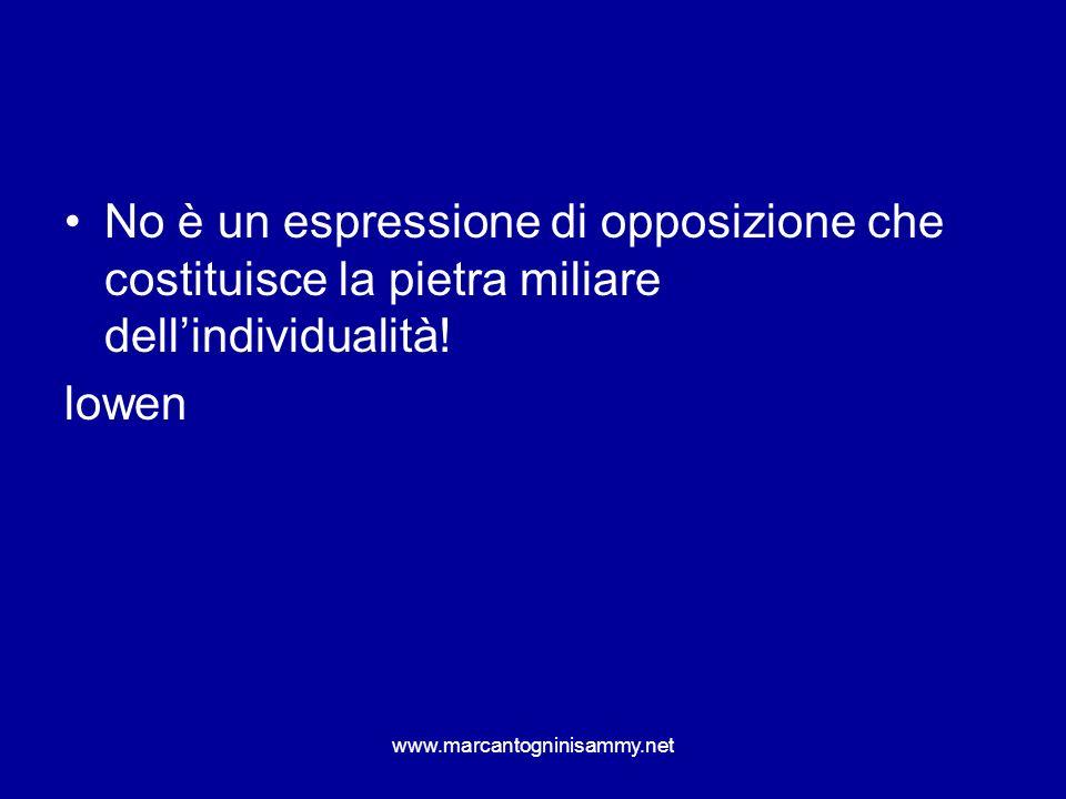 www.marcantogninisammy.net No è un espressione di opposizione che costituisce la pietra miliare dellindividualità! lowen