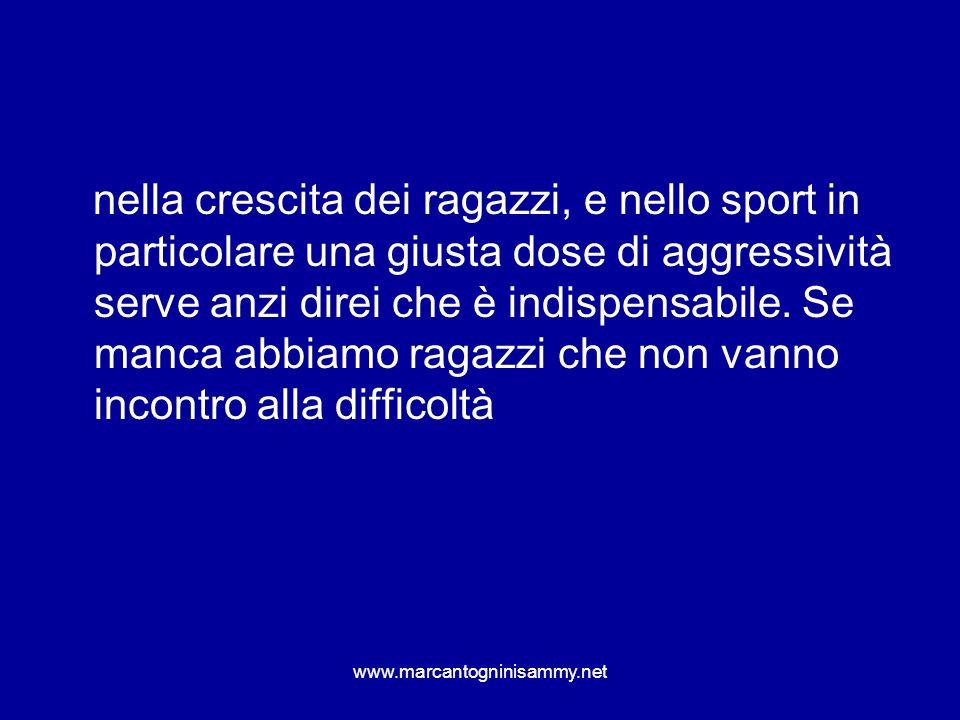 www.marcantogninisammy.net nella crescita dei ragazzi, e nello sport in particolare una giusta dose di aggressività serve anzi direi che è indispensab