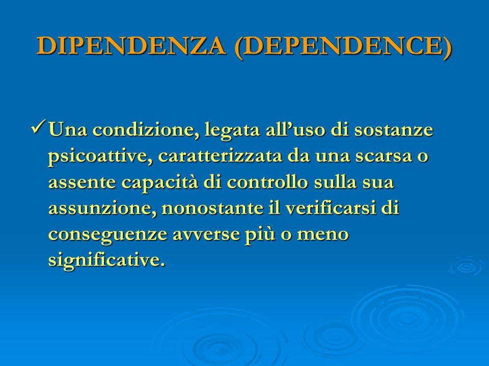 DIPENDENZA (DEPENDENCE) Una condizione, legata alluso di sostanze psicoattive, caratterizzata da una scarsa o assente capacità di controllo sulla sua