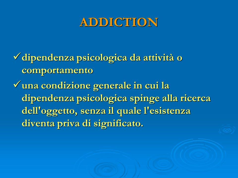 ADDICTION dipendenza psicologica da attività o comportamento dipendenza psicologica da attività o comportamento una condizione generale in cui la dipe