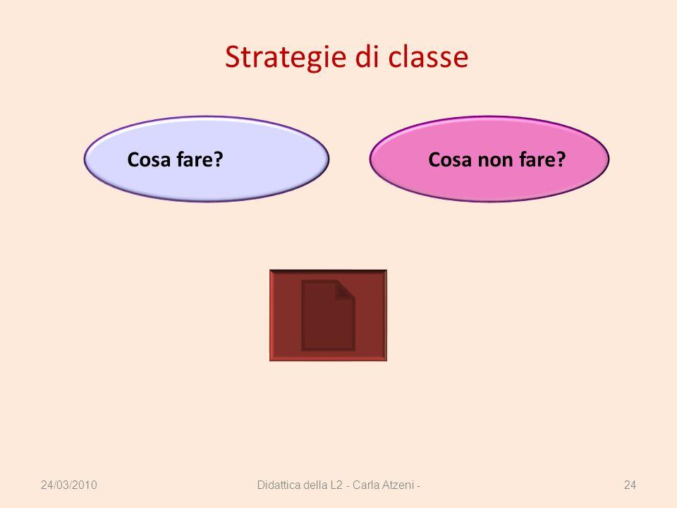 Didattica della L2 - Carla Atzeni -24 Strategie di classe Cosa fare?Cosa non fare? 24/03/2010