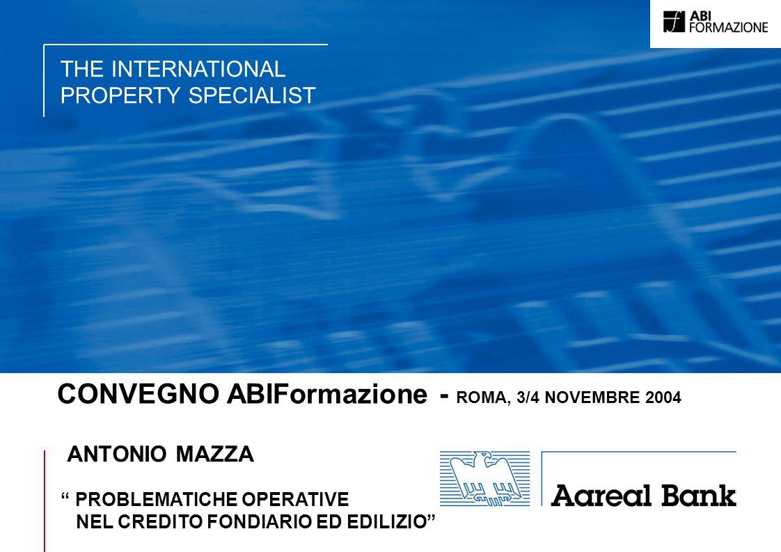 THE INTERNATIONAL PROPERTY SPECIALIST CONVEGNO ABIFormazione - ROMA, 3/4 NOVEMBRE 2004 ANTONIO MAZZA PROBLEMATICHE OPERATIVE NEL CREDITO FONDIARIO ED