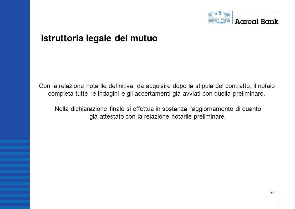 20 Istruttoria legale del mutuo Con la relazione notarile definitiva, da acquisire dopo la stipula del contratto, il notaio completa tutte le indagini