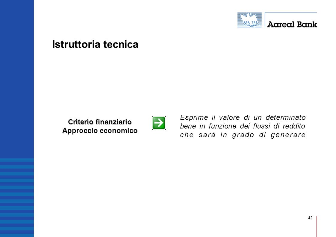 42 Istruttoria tecnica Criterio finanziario A Criterio finanziario Approccio economico Esprime il valore di un determinato bene in funzione dei flussi