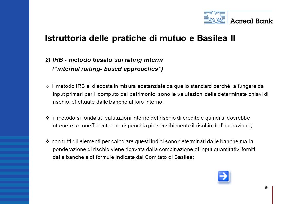 54 Istruttoria delle pratiche di mutuo e Basilea II 2) IRB - metodo basato sui rating interni (internal raiting- based approaches) il metodo IRB si di