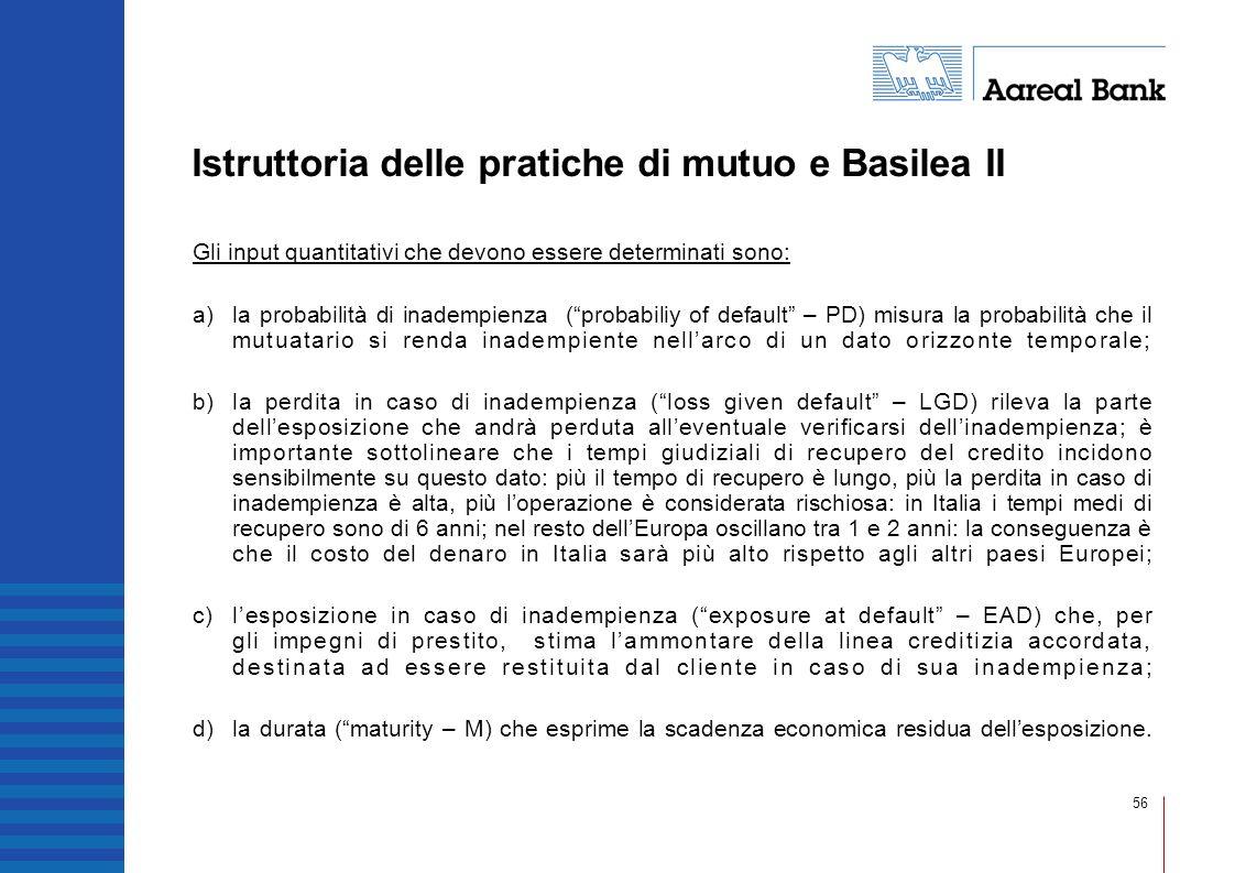 56 Istruttoria delle pratiche di mutuo e Basilea II Gli input quantitativi che devono essere determinati sono: a)la probabilità di inadempienza (proba