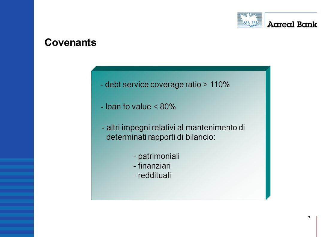 7 Covenants - debt service coverage ratio > 110% - loan to value < 80% - altri impegni relativi al mantenimento di determinati rapporti di bilancio: -