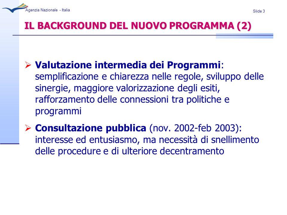 Slide 4 Agenzia Nazionale - Italia ITER DI ADOZIONE DEL NUOVO PROGRAMMA LLP Proposta della Commissione di un nuovo programma integrato Luglio 2004 Consiglio europeo: accordo prospettive finanziarie Dicembre 2005 Quadro finanziario adottato dal PE + Consiglio Aprile 2006 Posizione comune del Consiglio Luglio 2006 Seconda lettura del PE 24-25 ottobre 2006 Pubblicazione della Decisione LLP 24 Novembre 2006 Adozione del Programma 15 Dicembre 2006