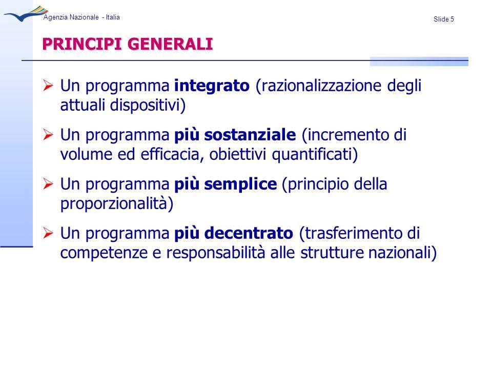 Slide 5 Agenzia Nazionale - Italia PRINCIPI GENERALI Un programma integrato (razionalizzazione degli attuali dispositivi) Un programma più sostanziale