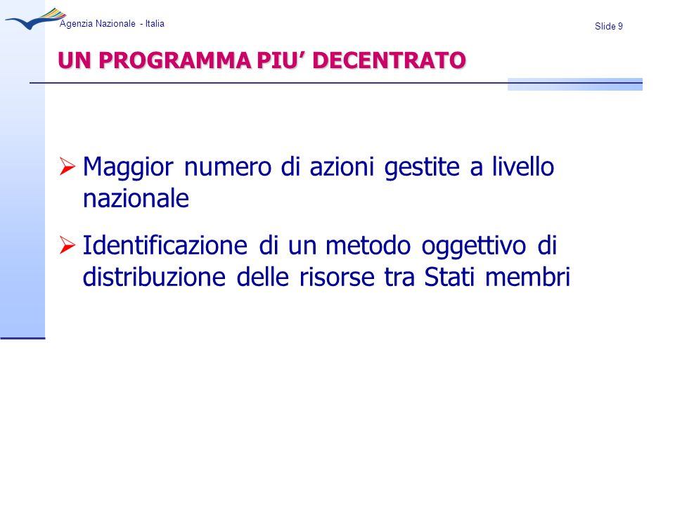 Slide 9 Agenzia Nazionale - Italia UN PROGRAMMA PIU DECENTRATO Maggior numero di azioni gestite a livello nazionale Identificazione di un metodo ogget