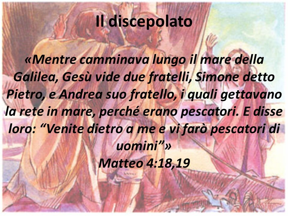 Il discepolato «Mentre camminava lungo il mare della Galilea, Gesù vide due fratelli, Simone detto Pietro, e Andrea suo fratello, i quali gettavano la